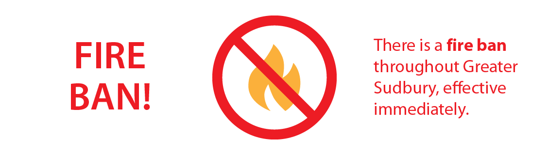Fire Ban! There is a fire ban throughout Greater Sudbury, effective immediately.